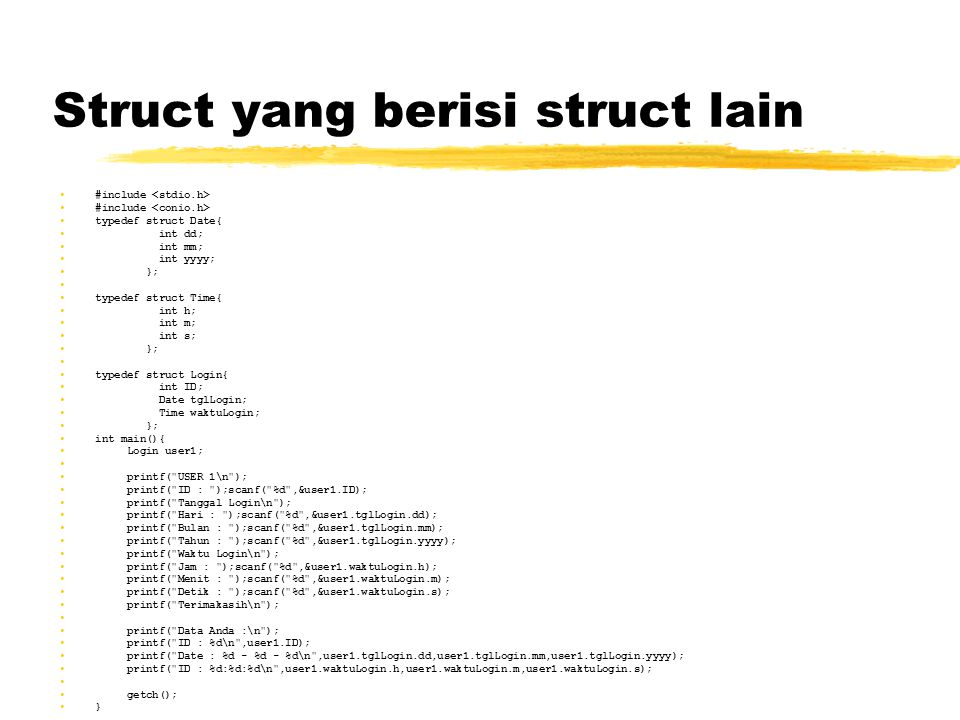 Struct yang berisi struct lain #include typedef struct Date{ int dd; int mm; int yyyy; }; typedef struct Time{ int h; int m; int s; }; typedef struct