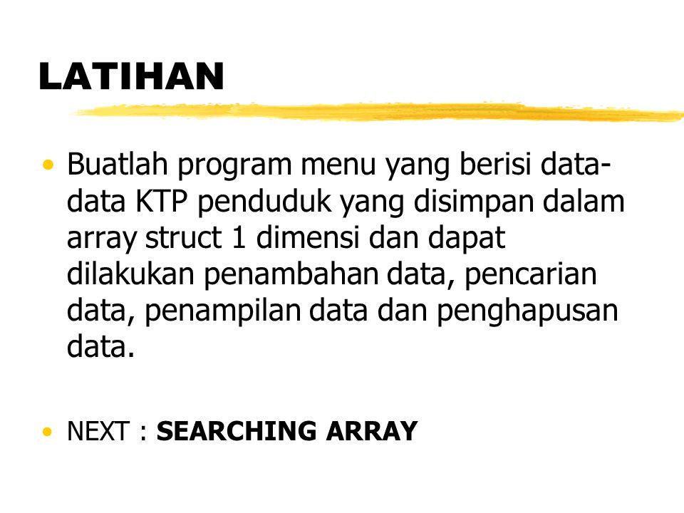 LATIHAN Buatlah program menu yang berisi data- data KTP penduduk yang disimpan dalam array struct 1 dimensi dan dapat dilakukan penambahan data, penca