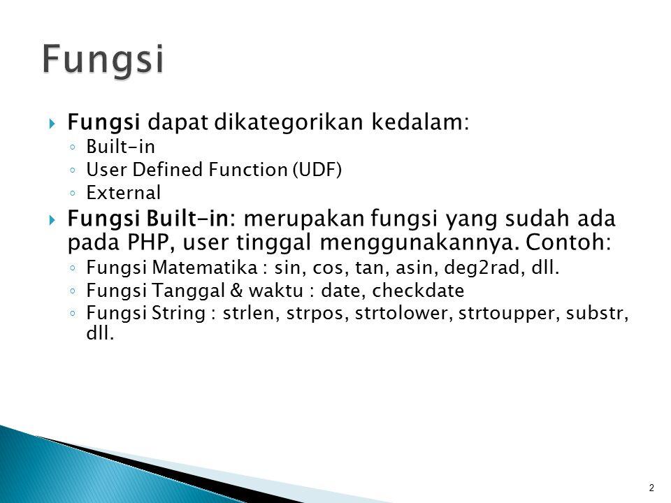  Fungsi dapat dikategorikan kedalam: ◦ Built-in ◦ User Defined Function (UDF) ◦ External  Fungsi Built-in: merupakan fungsi yang sudah ada pada PHP,