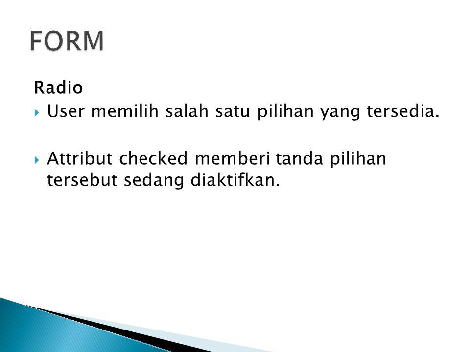 Radio  User memilih salah satu pilihan yang tersedia.  Attribut checked memberi tanda pilihan tersebut sedang diaktifkan.