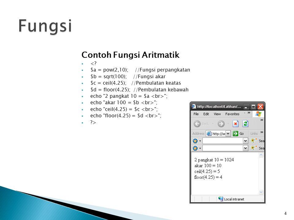 Contoh Fungsi Aritmatik <? $a = pow(2,10); //Fungsi perpangkatan $b = sqrt(100); //Fungsi akar $c = ceil(4.25); //Pembulatan keatas $d = floor(4.25);