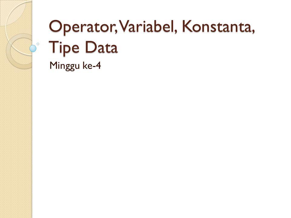 Operator, Variabel, Konstanta, Tipe Data Minggu ke-4
