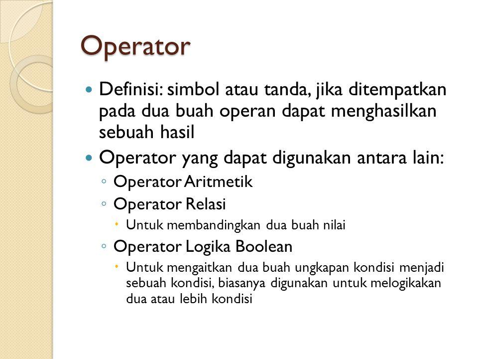 Operator Definisi: simbol atau tanda, jika ditempatkan pada dua buah operan dapat menghasilkan sebuah hasil Operator yang dapat digunakan antara lain: ◦ Operator Aritmetik ◦ Operator Relasi  Untuk membandingkan dua buah nilai ◦ Operator Logika Boolean  Untuk mengaitkan dua buah ungkapan kondisi menjadi sebuah kondisi, biasanya digunakan untuk melogikakan dua atau lebih kondisi