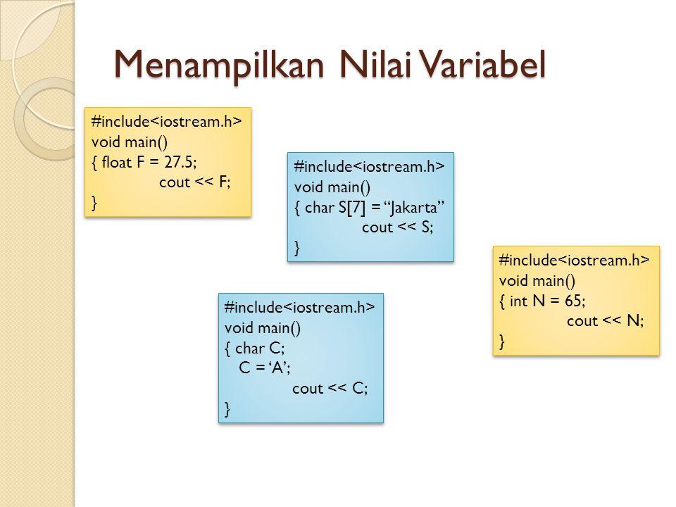 Menampilkan Nilai Variabel #include void main() { float F = 27.5; cout << F; } #include void main() { float F = 27.5; cout << F; } #include void main() { int N = 65; cout << N; } #include void main() { int N = 65; cout << N; } #include void main() { char C; C = 'A'; cout << C; } #include void main() { char C; C = 'A'; cout << C; } #include void main() { char S[7] = Jakarta cout << S; } #include void main() { char S[7] = Jakarta cout << S; }