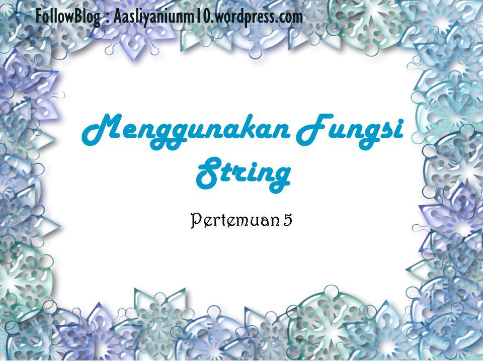 Menggunakan Fungsi String Pertemuan 5 FollowBlog : Aasliyaniunm10.wordpress.com