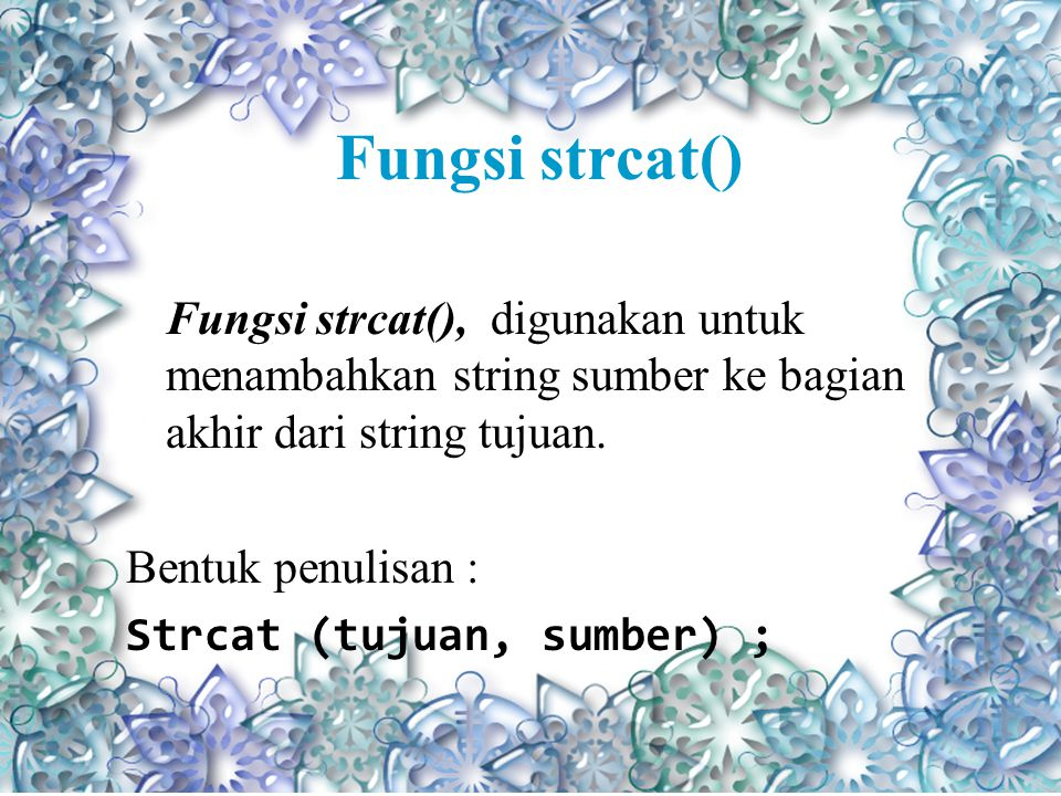 Fungsi strcat() Fungsi strcat(), digunakan untuk menambahkan string sumber ke bagian akhir dari string tujuan.