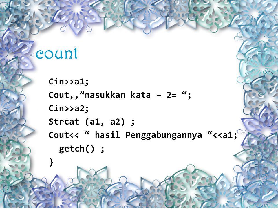 count Cin>>a1; Cout,, masukkan kata – 2= ; Cin>>a2; Strcat (a1, a2) ; Cout<< hasil Penggabungannya <<a1; getch() ; }