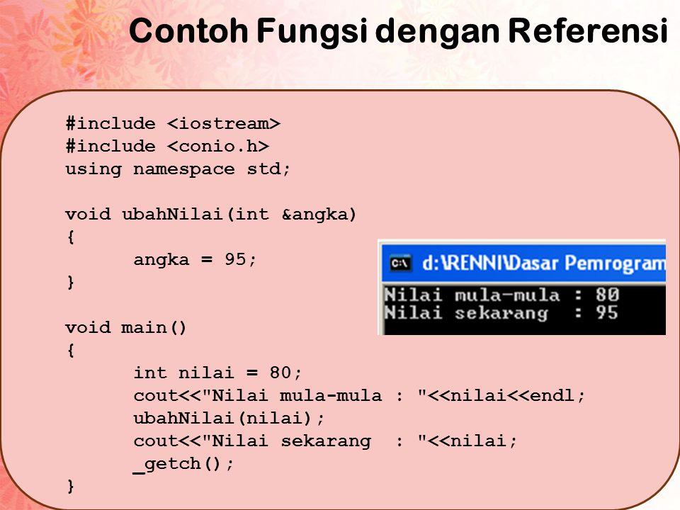 Contoh Fungsi dengan Referensi #include using namespace std; void ubahNilai(int &angka) { angka = 95; } void main() { int nilai = 80; cout<<