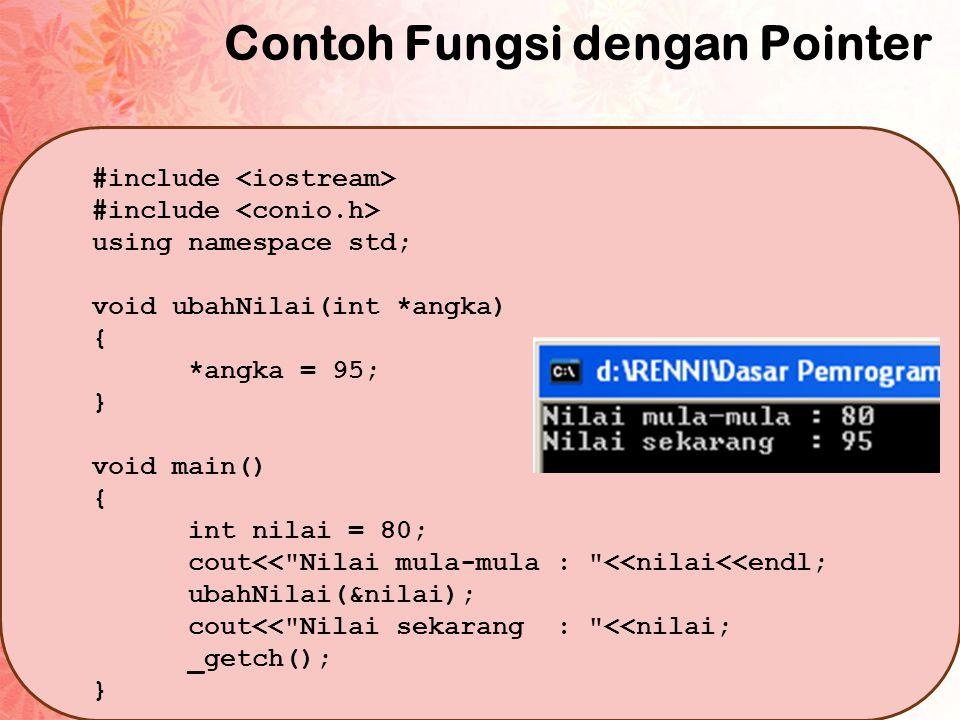 Contoh Fungsi dengan Pointer #include using namespace std; void ubahNilai(int *angka) { *angka = 95; } void main() { int nilai = 80; cout<<