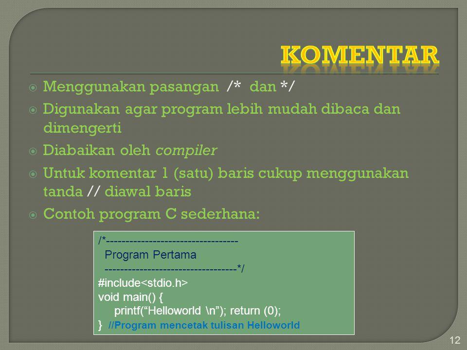 Menggunakan pasangan /* dan */  Digunakan agar program lebih mudah dibaca dan dimengerti  Diabaikan oleh compiler  Untuk komentar 1 (satu) baris cukup menggunakan tanda // diawal baris  Contoh program C sederhana: 12 /*---------------------------------- Program Pertama ----------------------------------*/ #include void main() { printf( Helloworld \n ); return (0); } //Program mencetak tulisan Helloworld
