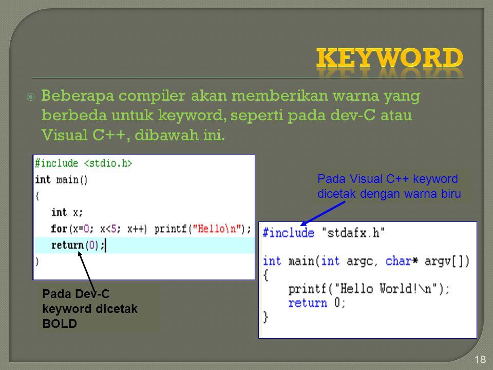  Beberapa compiler akan memberikan warna yang berbeda untuk keyword, seperti pada dev-C atau Visual C++, dibawah ini. 18 Pada Dev-C keyword dicetak B