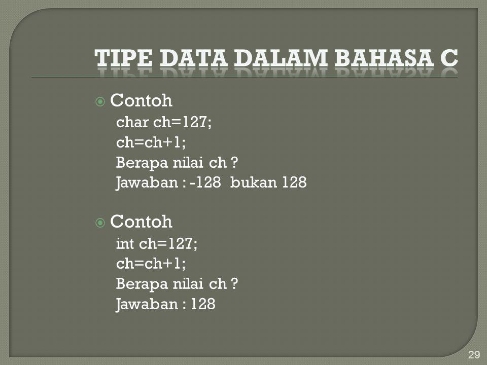  Contoh char ch=127; ch=ch+1; Berapa nilai ch ? Jawaban : -128 bukan 128  Contoh int ch=127; ch=ch+1; Berapa nilai ch ? Jawaban : 128 29