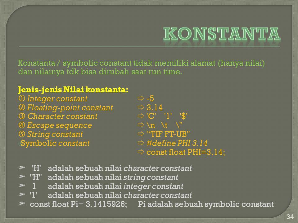 Konstanta / symbolic constant tidak memiliki alamat (hanya nilai) dan nilainya tdk bisa dirubah saat run time. Jenis-jenis Nilai konstanta:  Integer