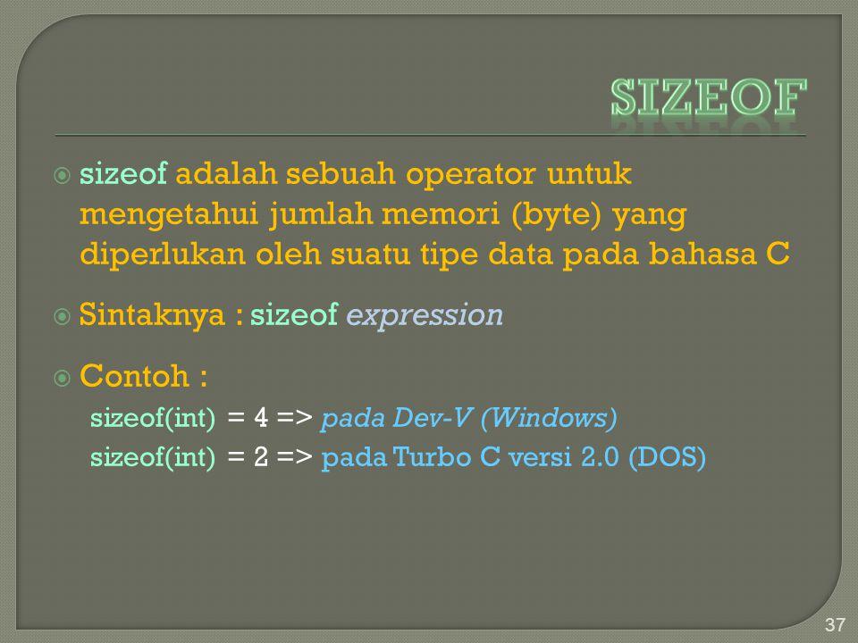  sizeof adalah sebuah operator untuk mengetahui jumlah memori (byte) yang diperlukan oleh suatu tipe data pada bahasa C  Sintaknya : sizeof expression  Contoh : sizeof(int) = 4 => pada Dev-V (Windows) sizeof(int) = 2 => pada Turbo C versi 2.0 (DOS) 37