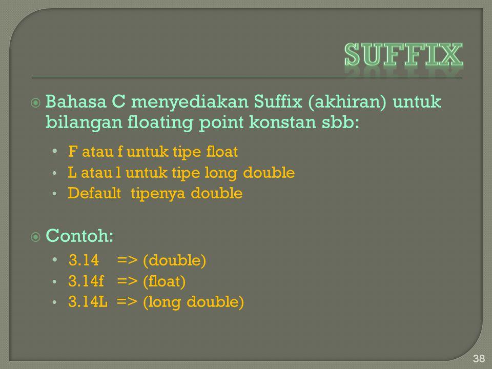  Bahasa C menyediakan Suffix (akhiran) untuk bilangan floating point konstan sbb: F atau f untuk tipe float L atau l untuk tipe long double Default tipenya double  Contoh: 3.14 => (double) 3.14f => (float) 3.14L => (long double) 38