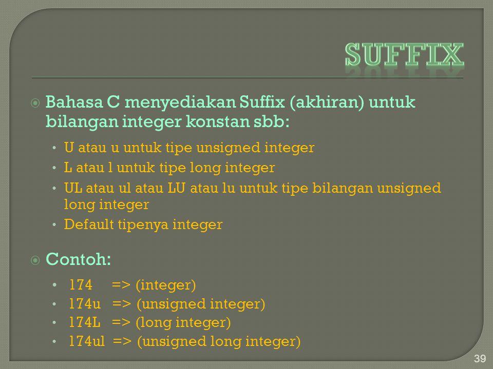  Bahasa C menyediakan Suffix (akhiran) untuk bilangan integer konstan sbb: U atau u untuk tipe unsigned integer L atau l untuk tipe long integer UL atau ul atau LU atau lu untuk tipe bilangan unsigned long integer Default tipenya integer  Contoh : 174 => (integer) 174u => (unsigned integer) 174L => (long integer) 174ul => (unsigned long integer) 39