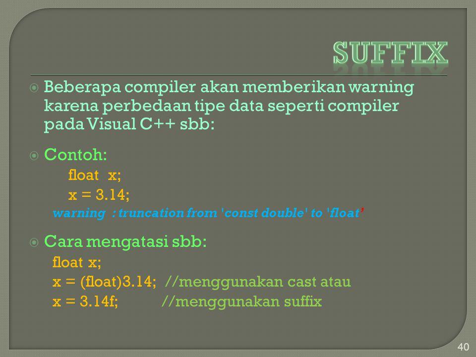  Beberapa compiler akan memberikan warning karena perbedaan tipe data seperti compiler pada Visual C++ sbb:  Contoh: float x; x = 3.14; warning : truncation from const double to float'  Cara mengatasi sbb: float x; x = (float)3.14; //menggunakan cast atau x = 3.14f; //menggunakan suffix 40