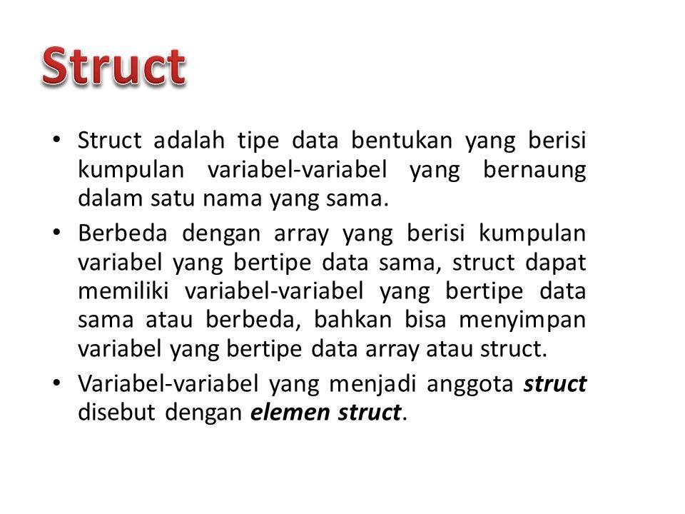 Struct adalah tipe data bentukan yang berisi kumpulan variabel-variabel yang bernaung dalam satu nama yang sama. Berbeda dengan array yang berisi kump