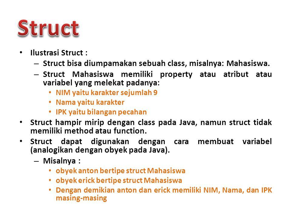 Ilustrasi Struct : – Struct bisa diumpamakan sebuah class, misalnya: Mahasiswa. – Struct Mahasiswa memiliki property atau atribut atau variabel yang m