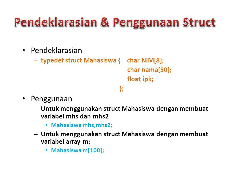  Pengaksesan elemen struct dilakukan secara individual dengan menyebutkan nama variabel struct diikuti dengan operator titik (.)  Misalnya dengan struct mahasiswa seperti contoh di atas, kita akan akses elemen elemennya seperti contoh berikut: #include typedef struct Mahasiswa { char NIM[9]; char nama[30]; float ipk; }; void main() { Mahasiswa mhs; clrscr(); printf( NIM = ); scanf( %s ,&mhs.NIM); printf( Nama = ); scanf( %s ,&mhs.nama); printf( IPK = ); scanf( %f ,&mhs.ipk); printf( Data Anda : \n ); printf( NIM : %s\n ,mhs.NIM); printf( Nama : %s\n ,mhs.nama); printf( IPK : %f\n ,mhs.ipk); getch(); }
