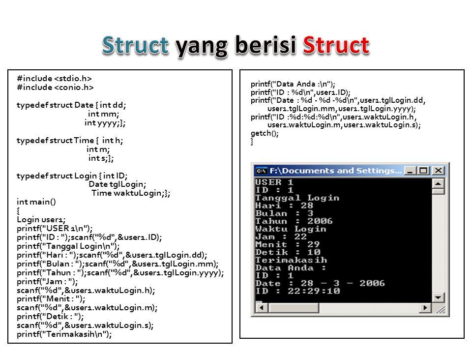 #include typedef struct Date{int dd; int mm; int yyyy;}; typedef struct Time{int h; int m; int s;}; typedef struct Login{int ID; Date tglLogin; Time waktuLogin;}; int main(){ Login user[3]; for(int i=0;i<3;i++){ printf( \nUSER ke-%d\n ,i+1); printf( ID : );scanf( %d ,&user[i].ID); printf( Tanggal Login\n ); printf( Hari : );scanf( %d ,&user[i].tglLogin.dd); printf( Bulan : );scanf( %d ,&user[i].tglLogin.mm); printf( Tahun : ); scanf( %d ,&user[i].tglLogin.yyyy); printf( Waktu Login\n ); printf( Jam : );scanf( %d ,&user[i].waktuLogin.h); printf( Menit : );scanf( %d ,&user[i].waktuLogin.m); printf( Detik : );scanf( %d ,&user[i].waktuLogin.s); printf( Terimakasih Atas Pengisiannya\n ); printf( \nData User ke-%d:\n ,i+1); printf( Login ID : %d\n ,user[i].ID); printf( Login Date : %d - %d - %d\n ,user[i].tglLogin.dd,user[i].tglLogin.mm,user[ i].tglLogin.yyyy); printf( Login Time : %d:%d:%d\n ,user[i].waktuLogin.h,user[i].waktuLo gin.m,user[i].waktuLogin.s); } getch(); }