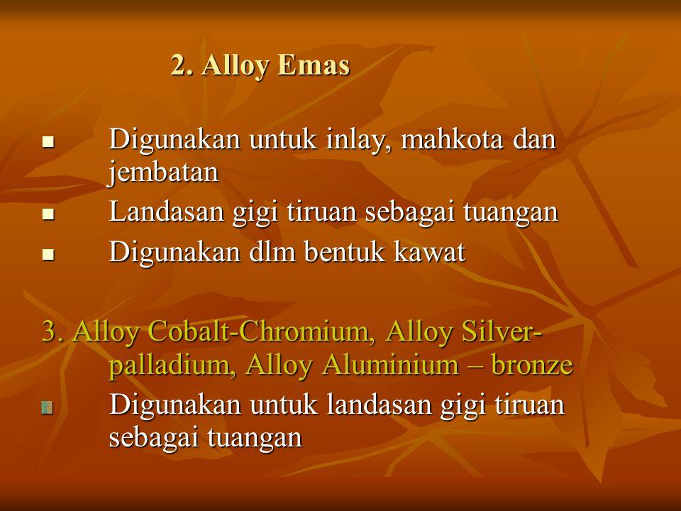 2. Alloy Emas Digunakan untuk inlay, mahkota dan jembatan Digunakan untuk inlay, mahkota dan jembatan Landasan gigi tiruan sebagai tuangan Landasan gi