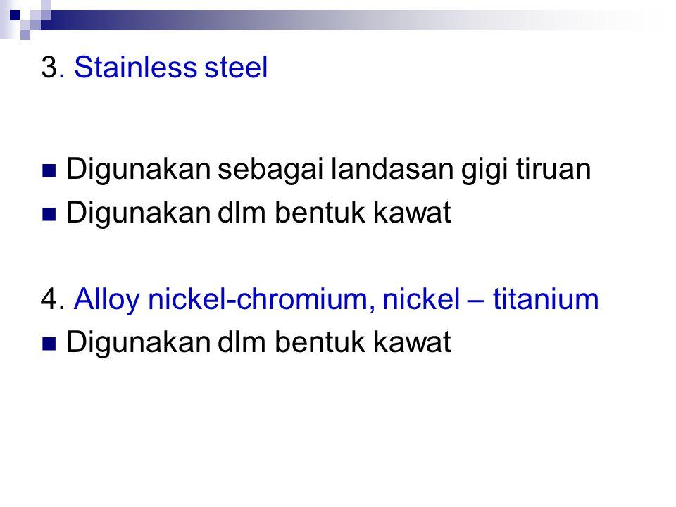3. Stainless steel Digunakan sebagai landasan gigi tiruan Digunakan dlm bentuk kawat 4. Alloy nickel-chromium, nickel – titanium Digunakan dlm bentuk