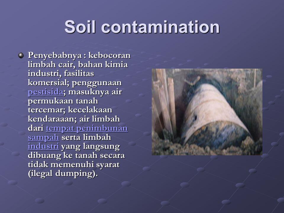 Soil contamination Penyebabnya : kebocoran limbah cair, bahan kimia industri, fasilitas komersial; penggunaan pestisida; masuknya air permukaan tanah