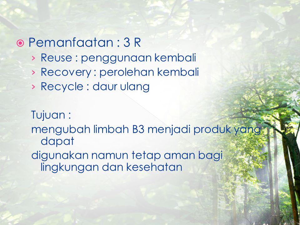  Pemanfaatan : 3 R › Reuse : penggunaan kembali › Recovery : perolehan kembali › Recycle : daur ulang Tujuan : mengubah limbah B3 menjadi produk yang