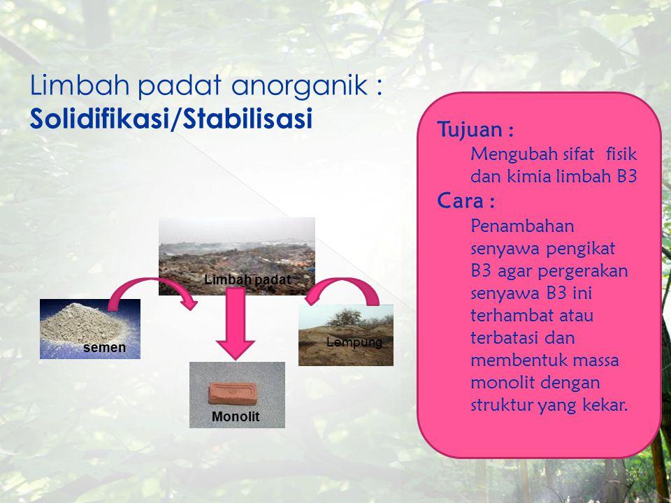 Limbah padat anorganik : Solidifikasi/Stabilisasi semen Lempung Limbah padat Monolit Tujuan : Mengubah sifat fisik dan kimia limbah B3 Cara : Penambah