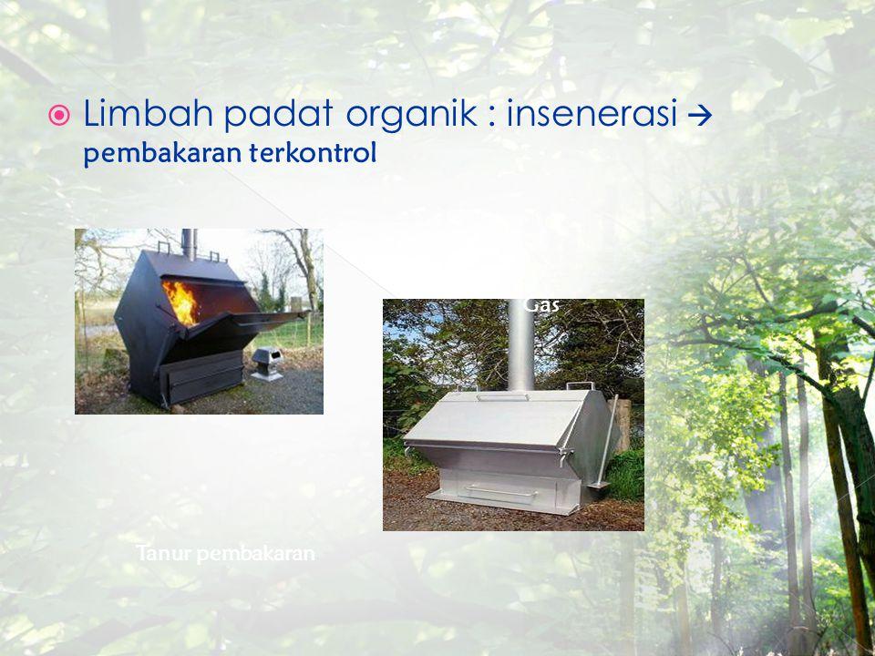  Limbah padat organik : insenerasi  pembakaran terkontrol Tanur pembakaran Gas