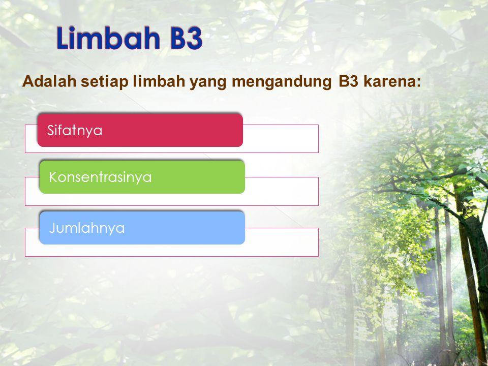 Adalah setiap limbah yang mengandung B3 karena: SifatnyaKonsentrasinyaJumlahnya