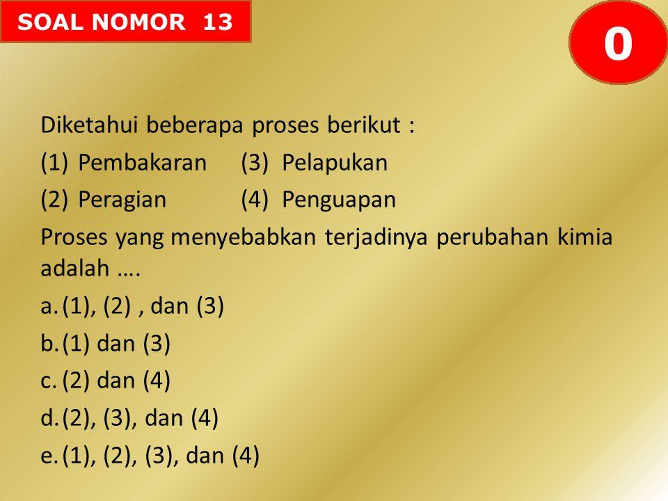 SOAL NOMOR 13 Diketahui beberapa proses berikut : (1)Pembakaran(3) Pelapukan (2)Peragian(4) Penguapan Proses yang menyebabkan terjadinya perubahan kim