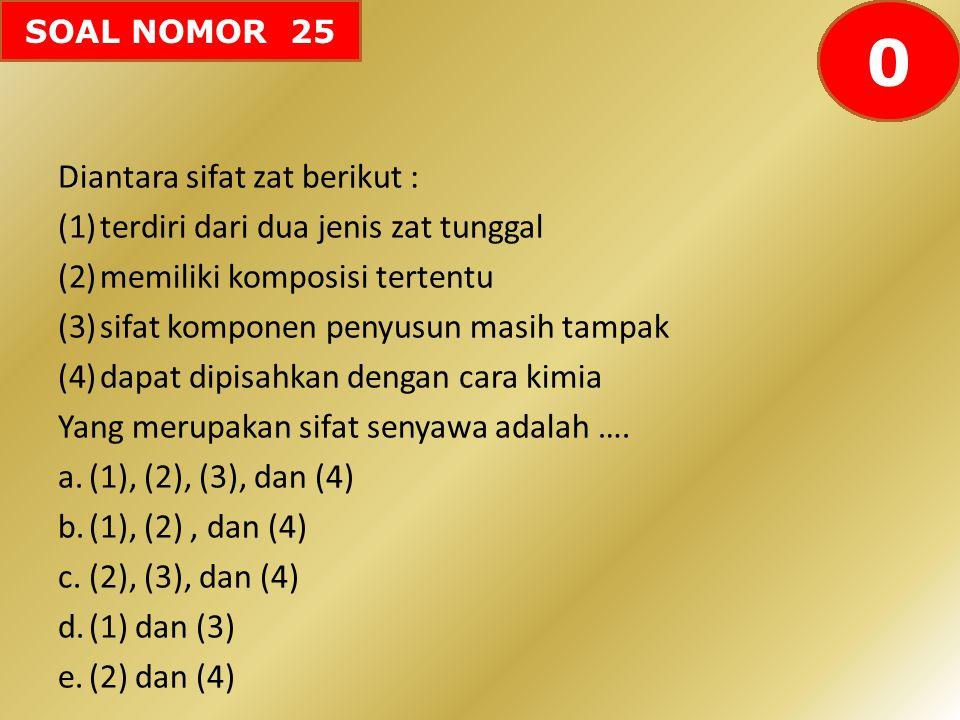 SOAL NOMOR 25 Diantara sifat zat berikut : (1)terdiri dari dua jenis zat tunggal (2)memiliki komposisi tertentu (3)sifat komponen penyusun masih tampa