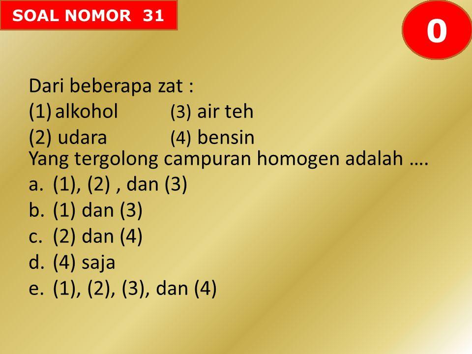 SOAL NOMOR 31 Dari beberapa zat : (1)alkohol (3) air teh (2) udara (4) bensin Yang tergolong campuran homogen adalah …. a.(1), (2), dan (3) b.(1) dan