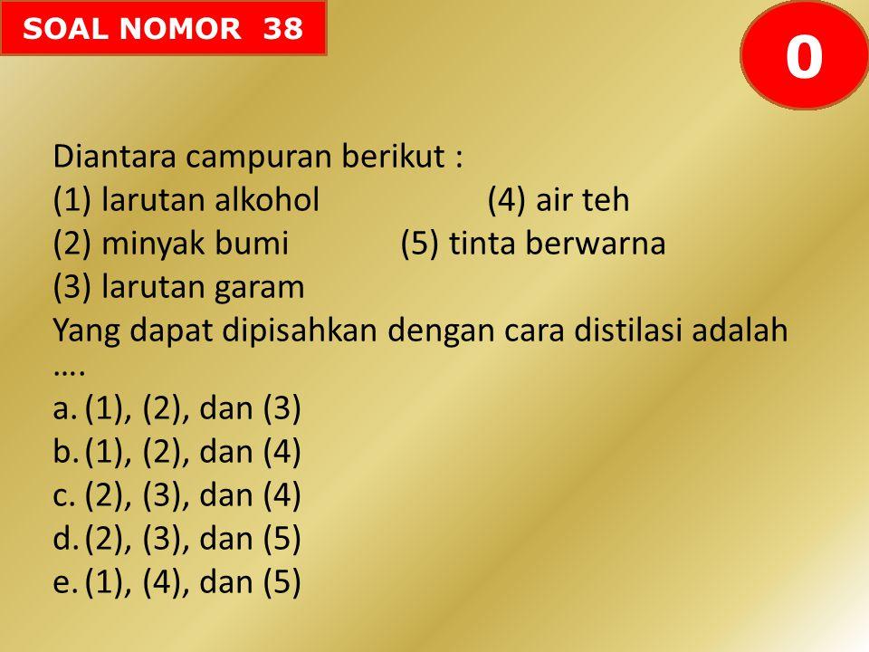 SOAL NOMOR 38 Diantara campuran berikut : (1)larutan alkohol(4) air teh (2)minyak bumi(5) tinta berwarna (3)larutan garam Yang dapat dipisahkan dengan