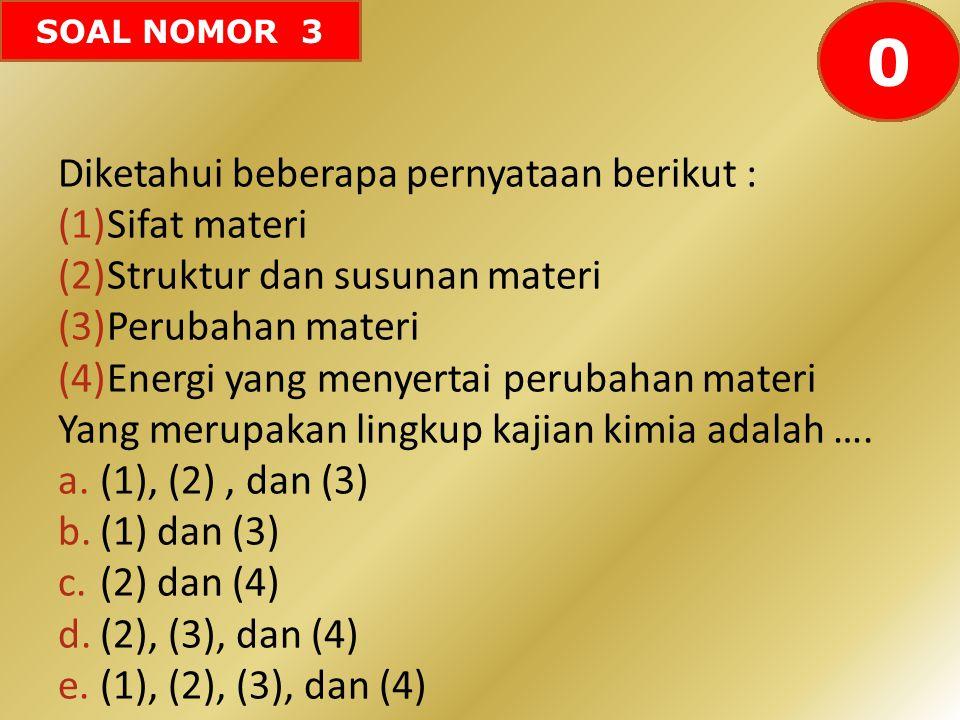 SOAL NOMOR 3 Diketahui beberapa pernyataan berikut : (1)Sifat materi (2)Struktur dan susunan materi (3)Perubahan materi (4)Energi yang menyertai perub