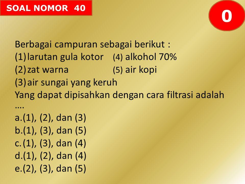 SOAL NOMOR 40 Berbagai campuran sebagai berikut : (1)larutan gula kotor (4) alkohol 70% (2)zat warna (5) air kopi (3)air sungai yang keruh Yang dapat