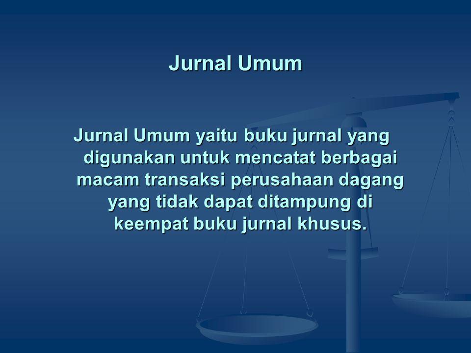Jurnal Umum Jurnal Umum yaitu buku jurnal yang digunakan untuk mencatat berbagai macam transaksi perusahaan dagang yang tidak dapat ditampung di keemp