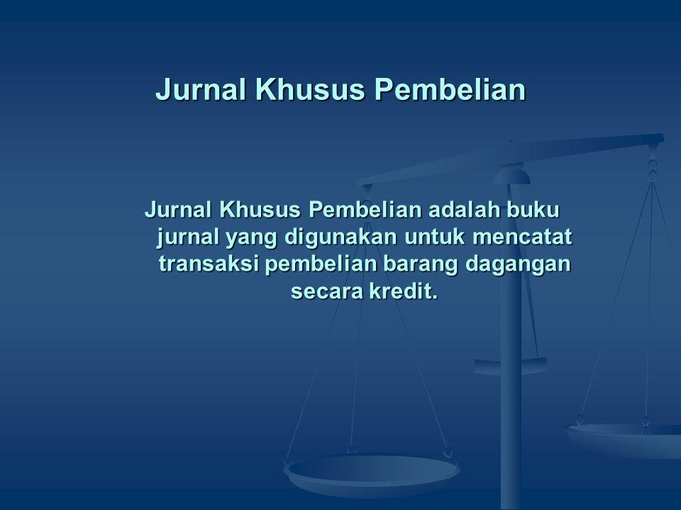 Jurnal Khusus Pembelian Jurnal Khusus Pembelian adalah buku jurnal yang digunakan untuk mencatat transaksi pembelian barang dagangan secara kredit.