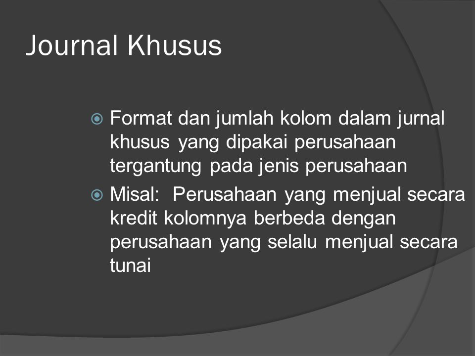 Journal Khusus  Format dan jumlah kolom dalam jurnal khusus yang dipakai perusahaan tergantung pada jenis perusahaan  Misal: Perusahaan yang menjual secara kredit kolomnya berbeda dengan perusahaan yang selalu menjual secara tunai