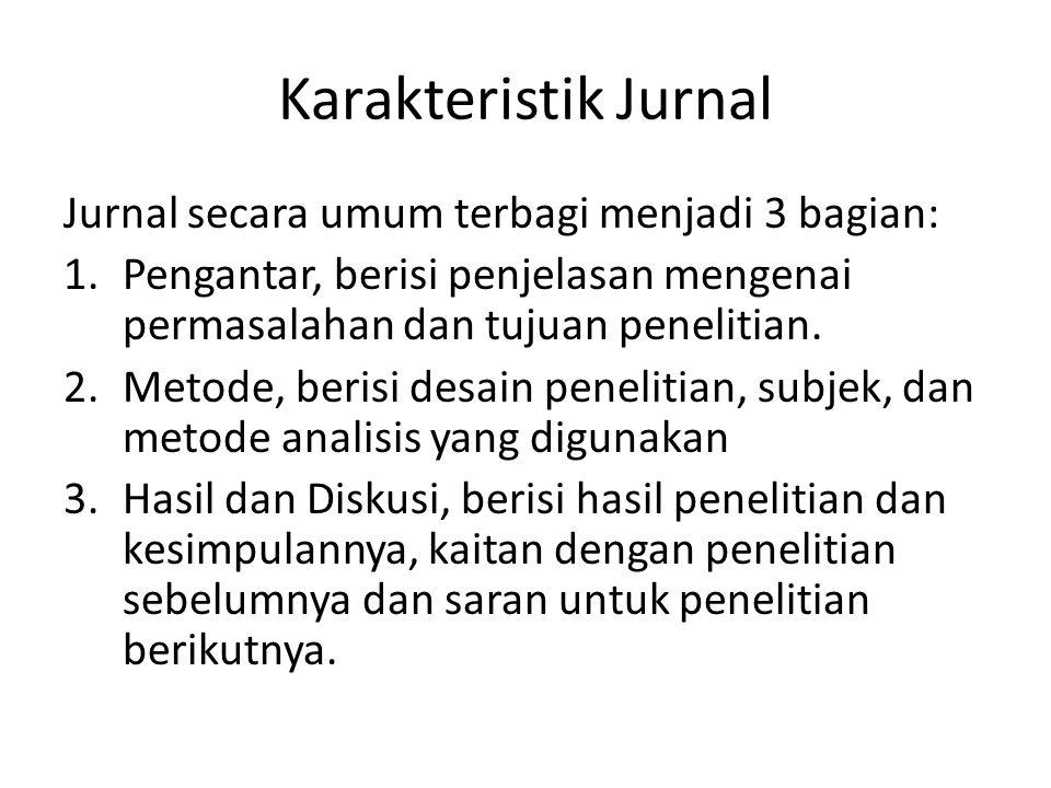 Karakteristik Jurnal Jurnal secara umum terbagi menjadi 3 bagian: 1.Pengantar, berisi penjelasan mengenai permasalahan dan tujuan penelitian. 2.Metode