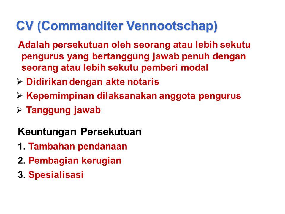 CV (Commanditer Vennootschap) Adalah persekutuan oleh seorang atau lebih sekutu pengurus yang bertanggung jawab penuh dengan seorang atau lebih sekutu