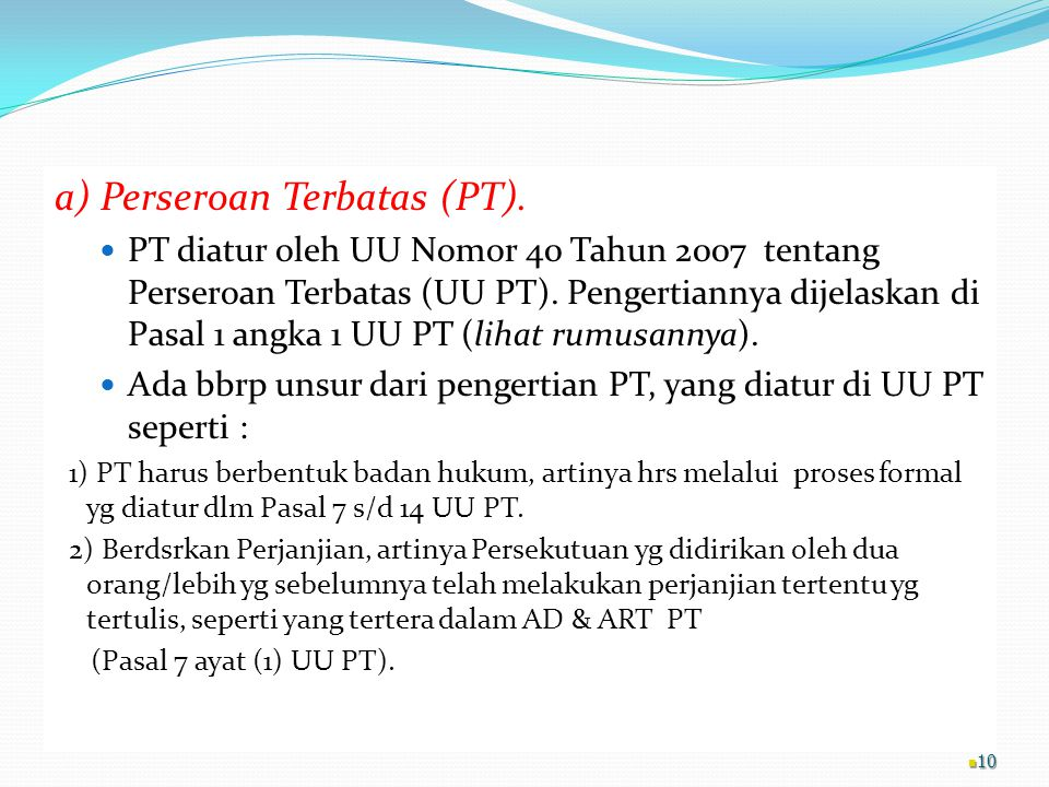 a) Perseroan Terbatas (PT). PT diatur oleh UU Nomor 40 Tahun 2007 tentang Perseroan Terbatas (UU PT). Pengertiannya dijelaskan di Pasal 1 angka 1 UU P