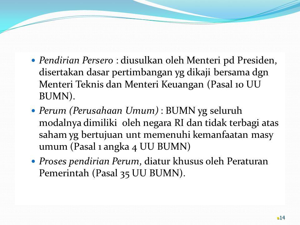 Pendirian Persero : diusulkan oleh Menteri pd Presiden, disertakan dasar pertimbangan yg dikaji bersama dgn Menteri Teknis dan Menteri Keuangan (Pasal