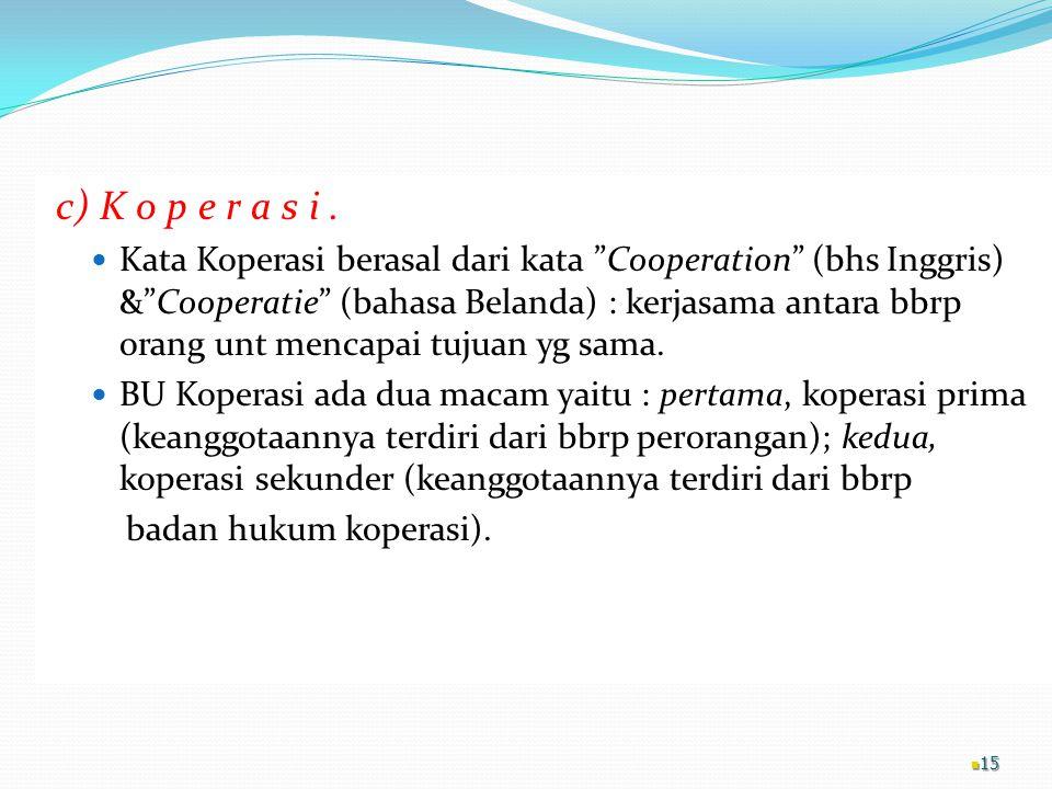 """c) K o p e r a s i. Kata Koperasi berasal dari kata """"Cooperation"""" (bhs Inggris) &""""Cooperatie"""" (bahasa Belanda) : kerjasama antara bbrp orang unt menca"""