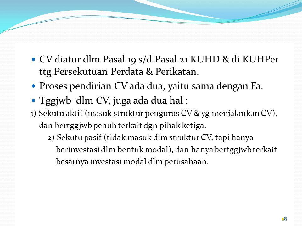 CV diatur dlm Pasal 19 s/d Pasal 21 KUHD & di KUHPer ttg Persekutuan Perdata & Perikatan. Proses pendirian CV ada dua, yaitu sama dengan Fa. Tggjwb dl