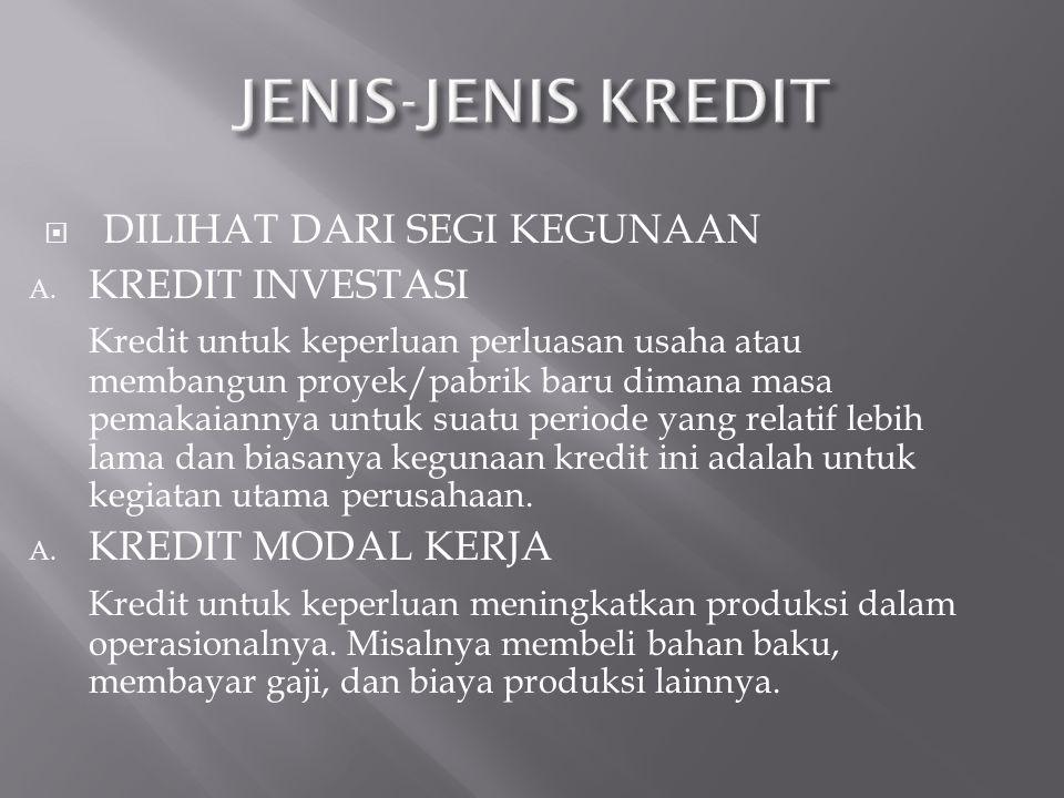  DILIHAT DARI SEGI KEGUNAAN A. KREDIT INVESTASI Kredit untuk keperluan perluasan usaha atau membangun proyek/pabrik baru dimana masa pemakaiannya unt