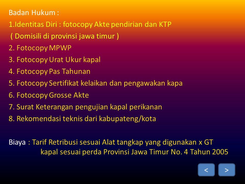 Badan Hukum : 1.Identitas Diri : fotocopy Akte pendirian dan KTP ( Domisili di provinsi jawa timur ) 2.