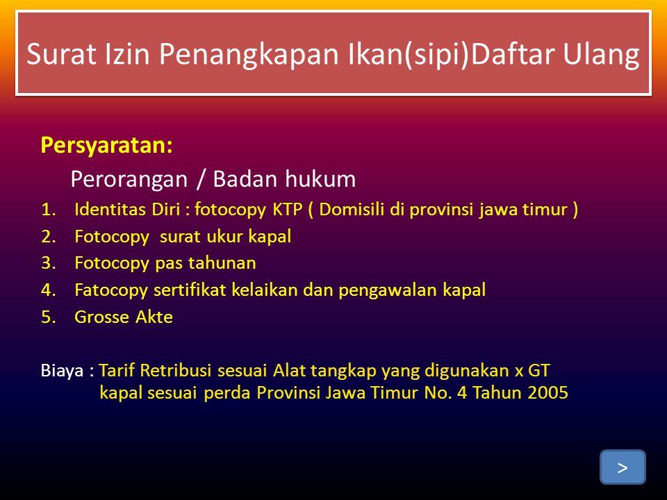 Persyaratan: Perorangan / Badan hukum 1.Identitas Diri : fotocopy KTP ( Domisili di provinsi jawa timur ) 2.Fotocopy surat ukur kapal 3.Fotocopy pas tahunan 4.Fatocopy sertifikat kelaikan dan pengawalan kapal 5.Grosse Akte Biaya : Tarif Retribusi sesuai Alat tangkap yang digunakan x GT kapal sesuai perda Provinsi Jawa Timur No.